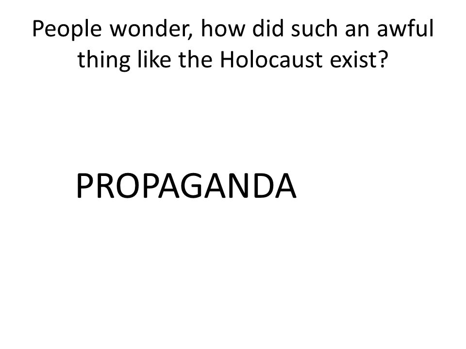 People wonder, how did such an awful thing like the Holocaust exist? PROPAGANDA