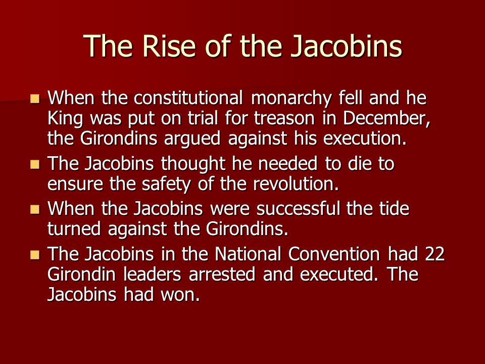 The Rise of the Jacobins When the constitutional monarchy fell and he King was put on trial for treason in December, the Girondins argued against his