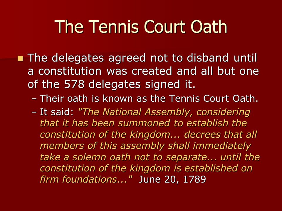 The Tennis Court Oath The delegates agreed not to disband until a constitution was created and all but one of the 578 delegates signed it. The delegat