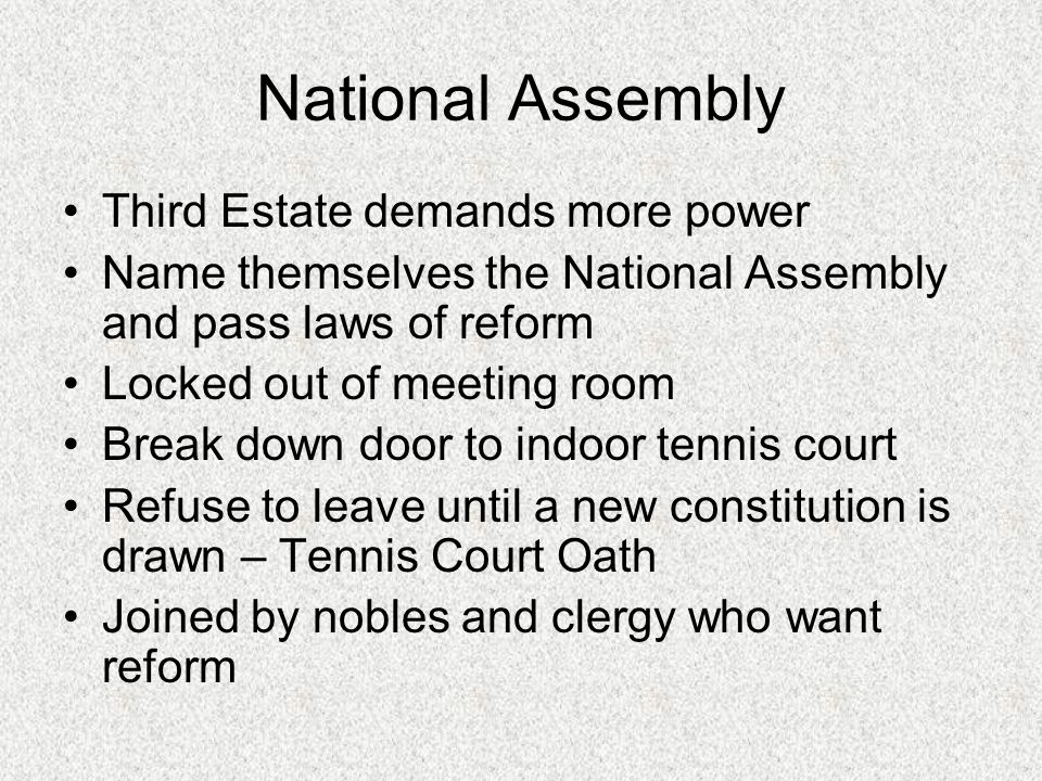 National Assembly Third Estate demands more power Name themselves the National Assembly and pass laws of reform Locked out of meeting room Break down door to indoor tennis court Refuse to leave until a new constitution is drawn – Tennis Court Oath Joined by nobles and clergy who want reform