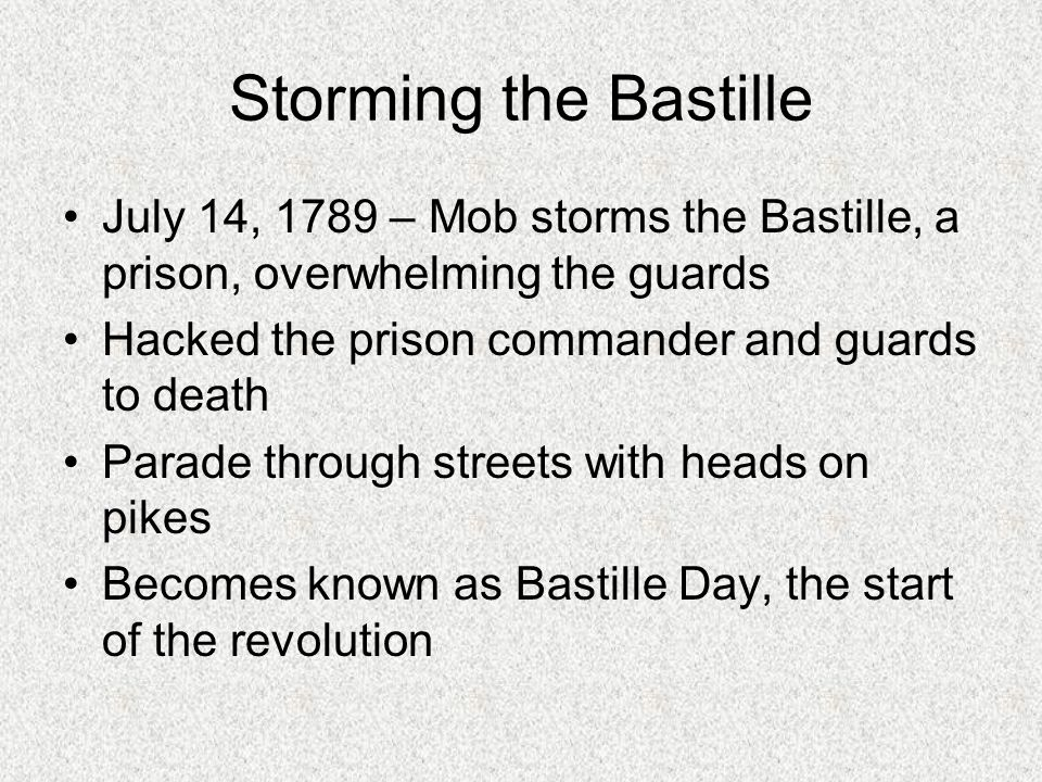 Storming the Bastille July 14, 1789 – Mob storms the Bastille, a prison, overwhelming the guards Hacked the prison commander and guards to death Parade through streets with heads on pikes Becomes known as Bastille Day, the start of the revolution