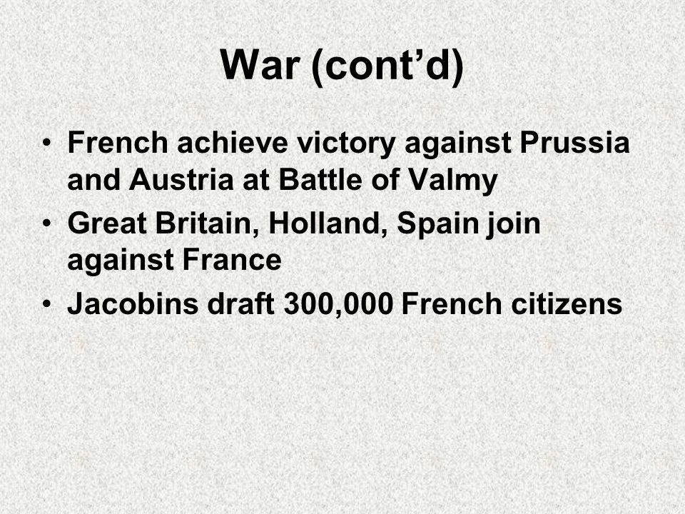 War (cont'd) French achieve victory against Prussia and Austria at Battle of Valmy Great Britain, Holland, Spain join against France Jacobins draft 300,000 French citizens