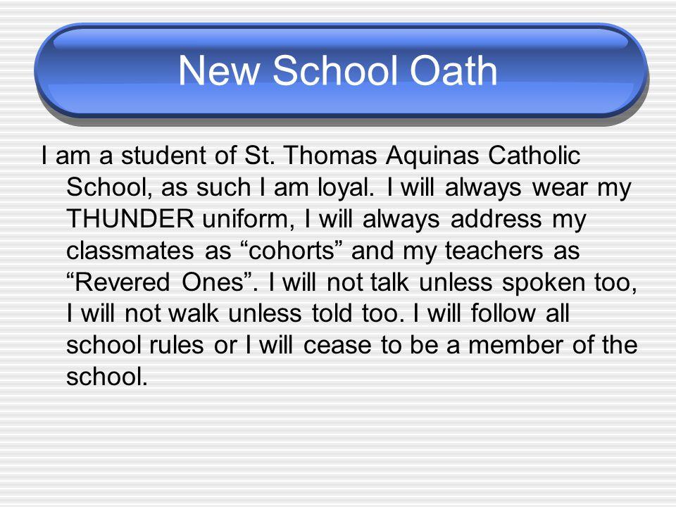 New School Oath I am a student of St. Thomas Aquinas Catholic School, as such I am loyal. I will always wear my THUNDER uniform, I will always address