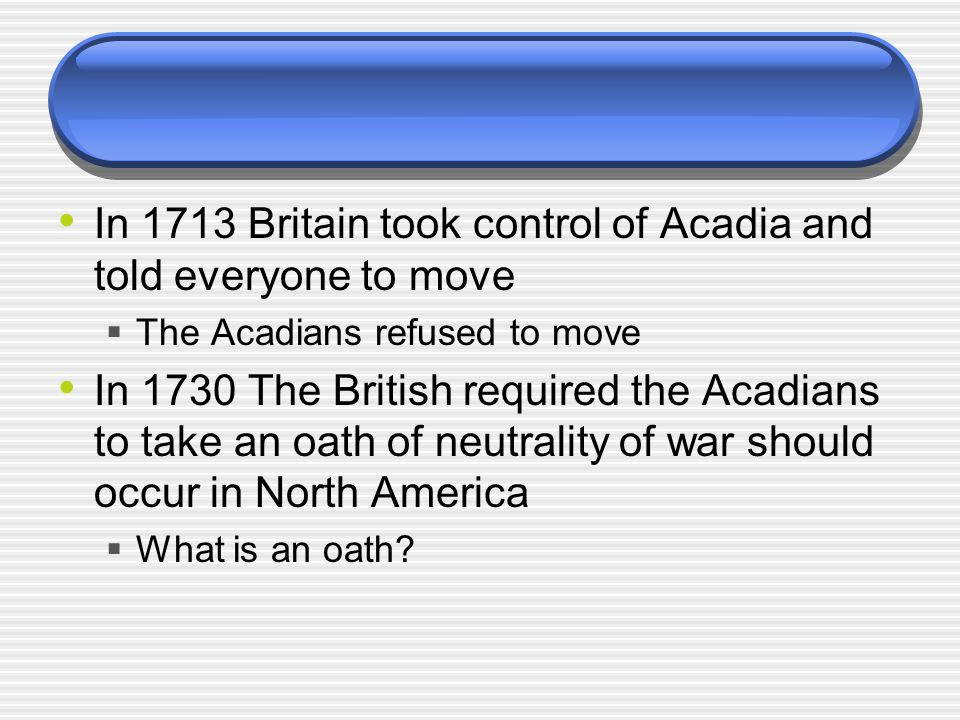 In 1713 Britain took control of Acadia and told everyone to move  The Acadians refused to move In 1730 The British required the Acadians to take an oath of neutrality of war should occur in North America  What is an oath?