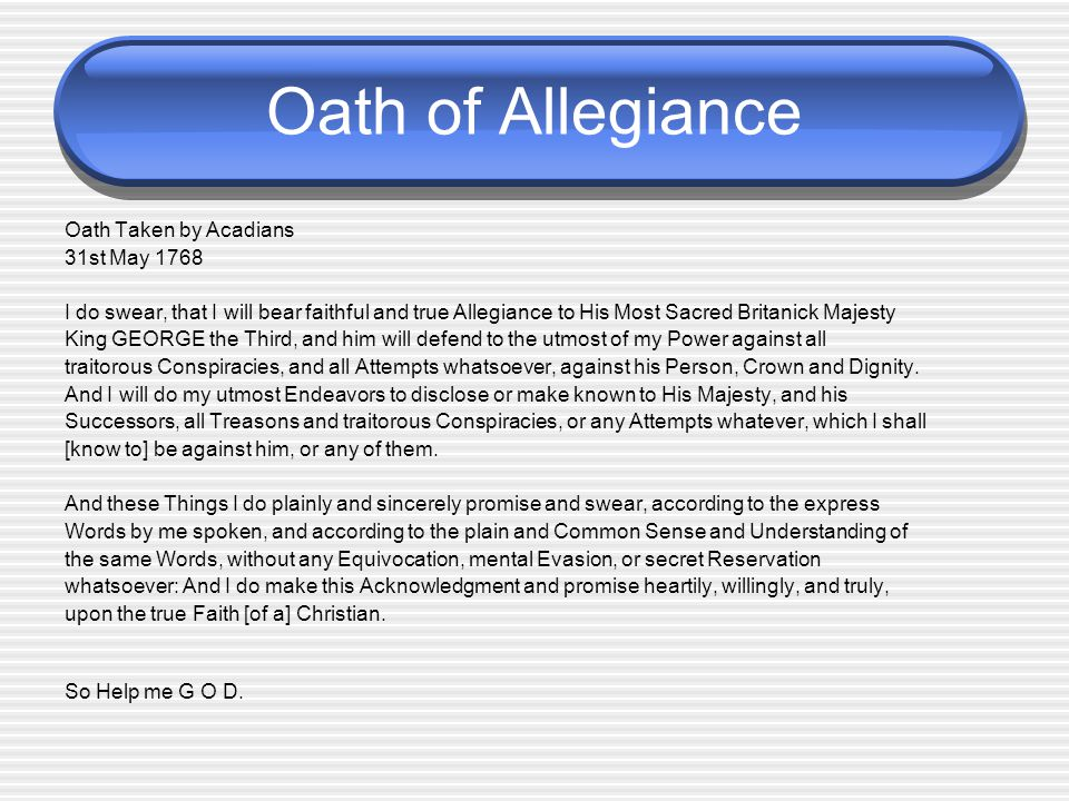 Oath of Allegiance Oath Taken by Acadians 31st May 1768 I do swear, that I will bear faithful and true Allegiance to His Most Sacred Britanick Majesty King GEORGE the Third, and him will defend to the utmost of my Power against all traitorous Conspiracies, and all Attempts whatsoever, against his Person, Crown and Dignity.