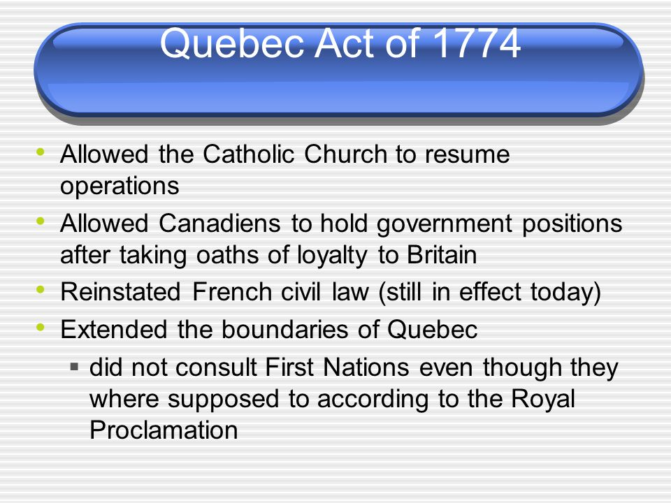 Quebec Act of 1774 Allowed the Catholic Church to resume operations Allowed Canadiens to hold government positions after taking oaths of loyalty to Britain Reinstated French civil law (still in effect today) Extended the boundaries of Quebec  did not consult First Nations even though they where supposed to according to the Royal Proclamation