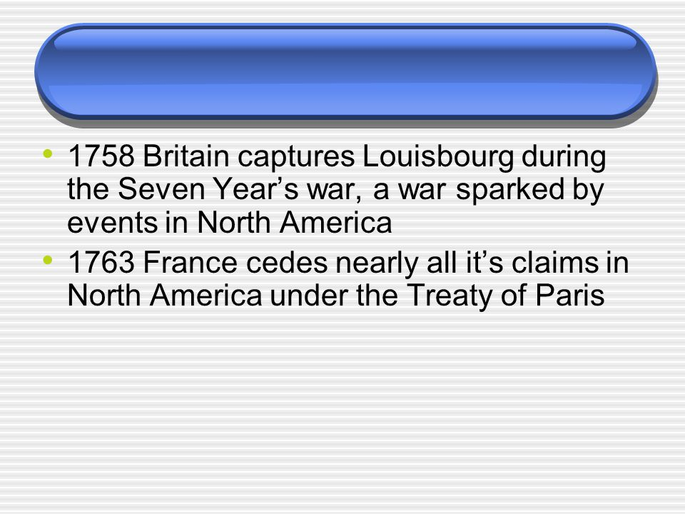 1758 Britain captures Louisbourg during the Seven Year's war, a war sparked by events in North America 1763 France cedes nearly all it's claims in North America under the Treaty of Paris