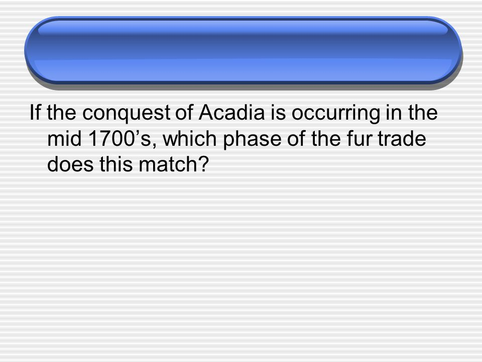 If the conquest of Acadia is occurring in the mid 1700's, which phase of the fur trade does this match?