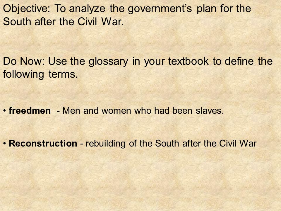 Objective: To analyze the government's plan for the South after the Civil War.