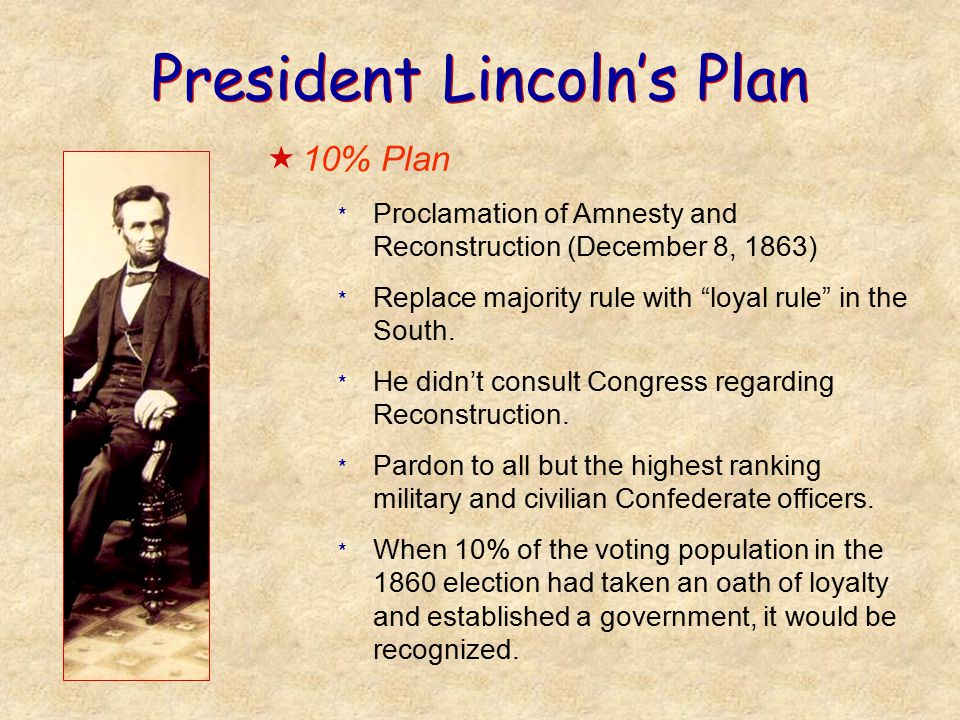 President Lincoln's Plan  10% Plan * Proclamation of Amnesty and Reconstruction (December 8, 1863) * Replace majority rule with loyal rule in the South.