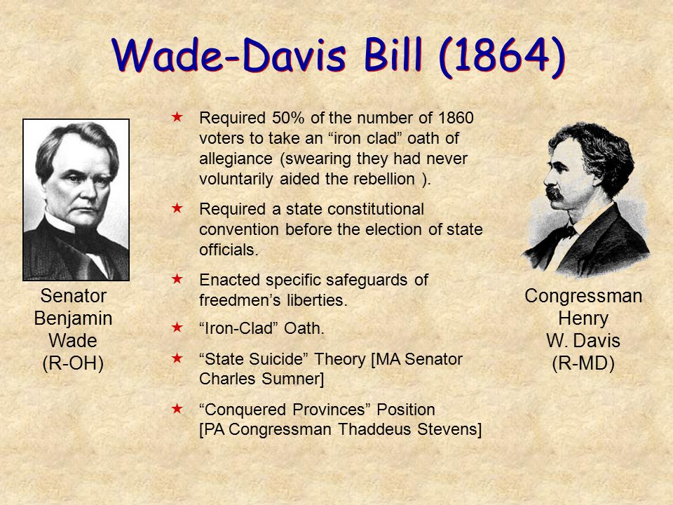 Wade-Davis Bill (1864)  Required 50% of the number of 1860 voters to take an iron clad oath of allegiance (swearing they had never voluntarily aided the rebellion ).