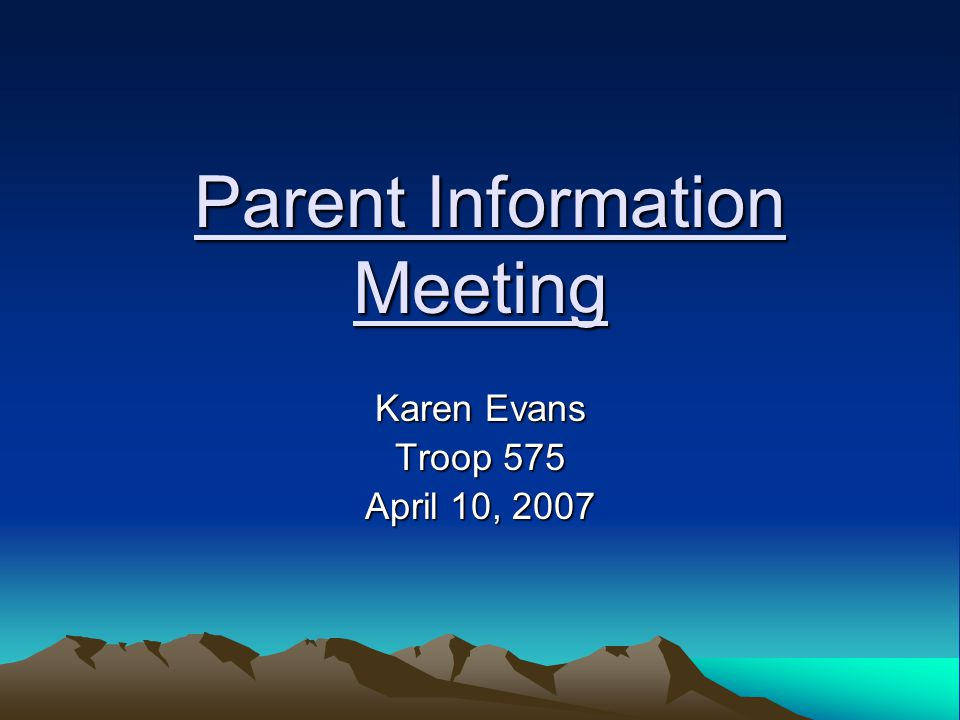 Parent Information Meeting Parent Information Meeting Karen Evans Troop 575 April 10, 2007
