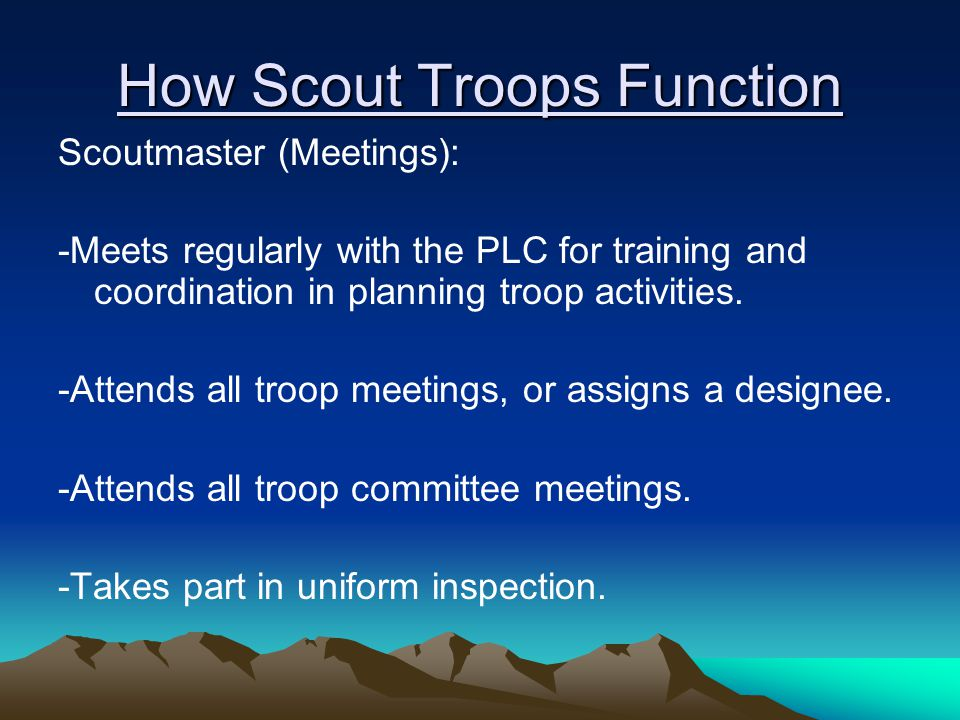 How Scout Troops Function Scoutmaster (Meetings): -Meets regularly with the PLC for training and coordination in planning troop activities.