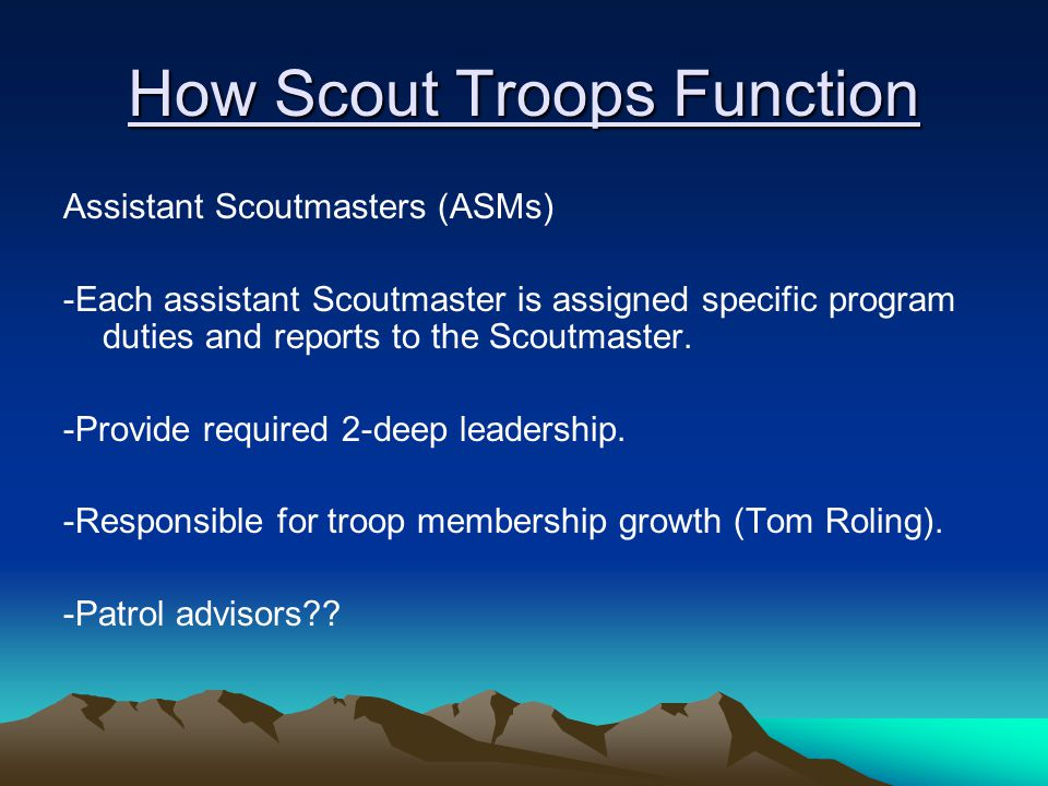 How Scout Troops Function Assistant Scoutmasters (ASMs) -Each assistant Scoutmaster is assigned specific program duties and reports to the Scoutmaster.
