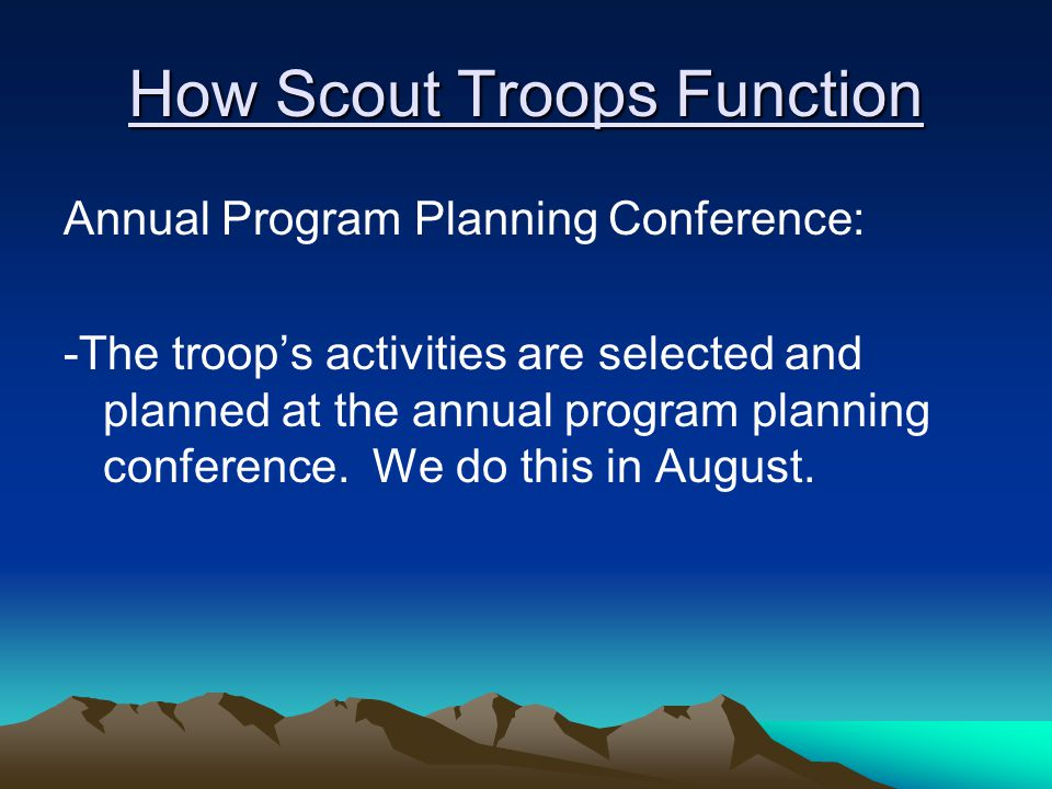 How Scout Troops Function Annual Program Planning Conference: -The troop's activities are selected and planned at the annual program planning conference.