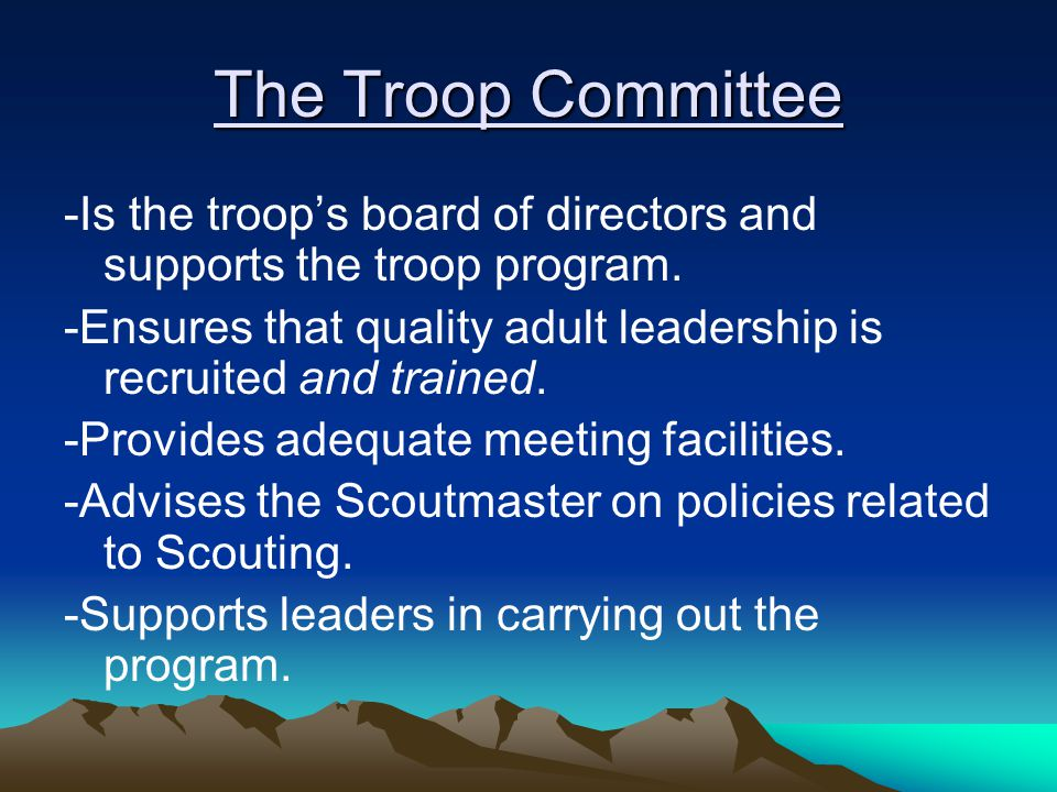 The Troop Committee -Is the troop's board of directors and supports the troop program.