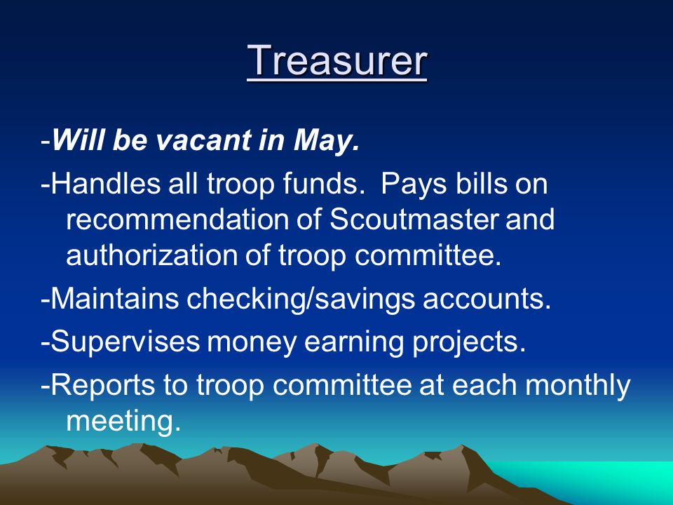 Treasurer -Will be vacant in May. -Handles all troop funds.