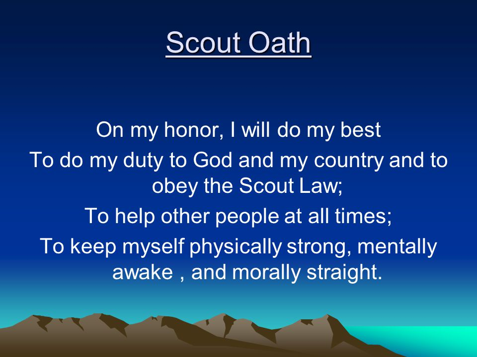 Scout Oath On my honor, I will do my best To do my duty to God and my country and to obey the Scout Law; To help other people at all times; To keep myself physically strong, mentally awake, and morally straight.