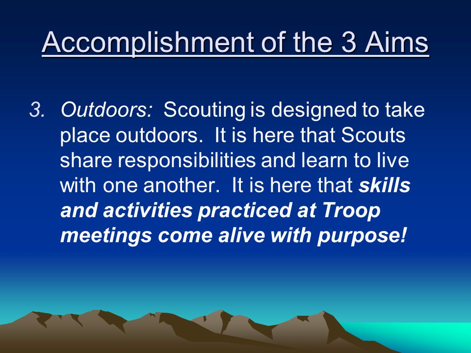 Accomplishment of the 3 Aims 3.Outdoors: Scouting is designed to take place outdoors.