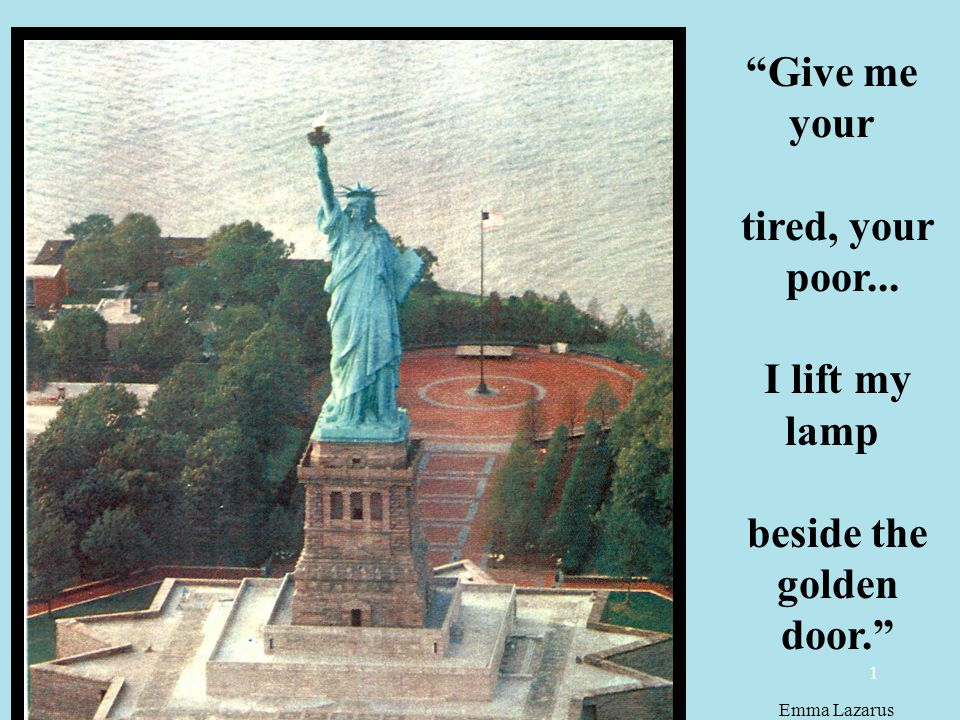 1 Give me your tired, your poor... I lift my lamp beside the golden door. Emma Lazarus