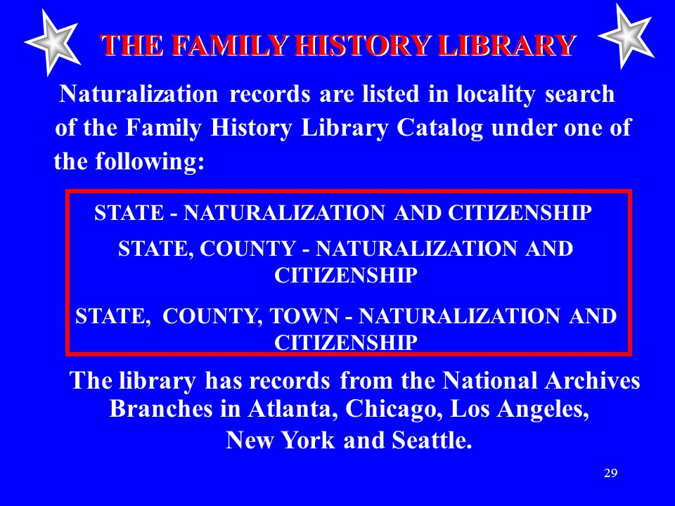 29 THE FAMILY HISTORY LIBRARY Naturalization records are listed in locality search of the Family History Library Catalog under one of the following: STATE - NATURALIZATION AND CITIZENSHIP STATE, COUNTY - NATURALIZATION AND CITIZENSHIP STATE, COUNTY, TOWN - NATURALIZATION AND CITIZENSHIP The library has records from the National Archives Branches in Atlanta, Chicago, Los Angeles, New York and Seattle.