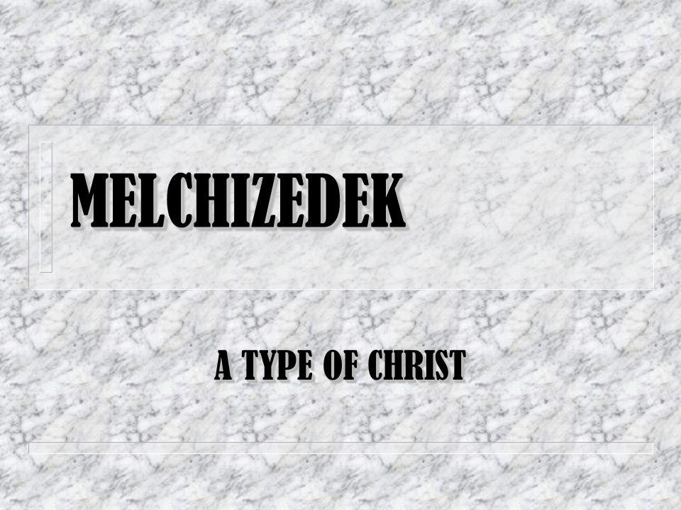 MELCHIZEDEK MELCHIZEDEK A TYPE OF CHRIST