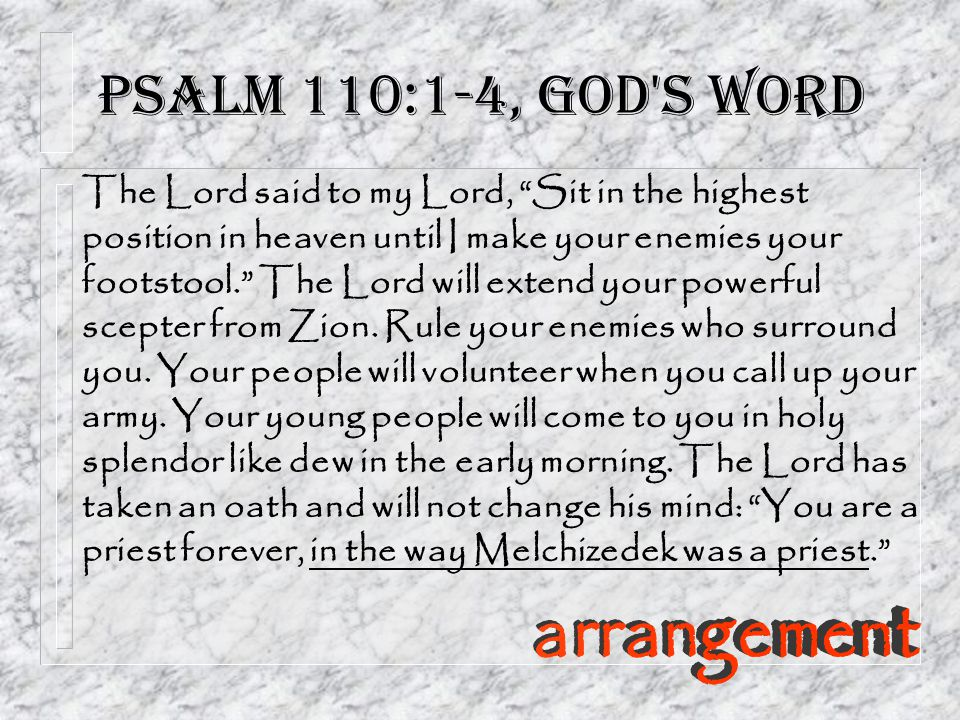Psalm 110:1-4, God s Word The Lord said to my Lord, Sit in the highest position in heaven until I make your enemies your footstool. The Lord will extend your powerful scepter from Zion.