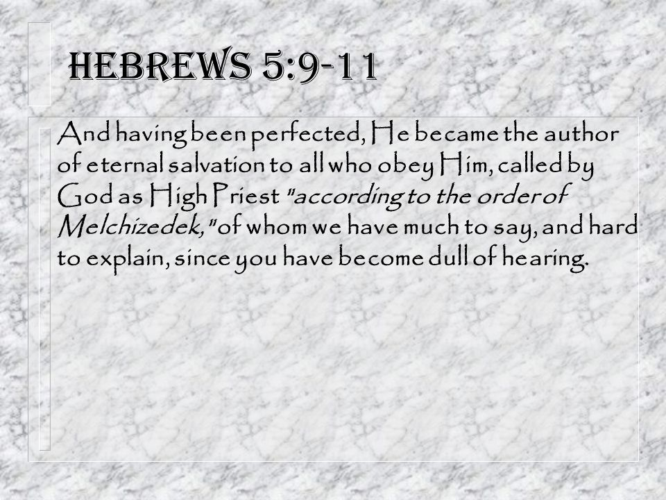 Hebrews 5:9-11 And having been perfected, He became the author of eternal salvation to all who obey Him, called by God as High Priest according to the order of Melchizedek, of whom we have much to say, and hard to explain, since you have become dull of hearing.