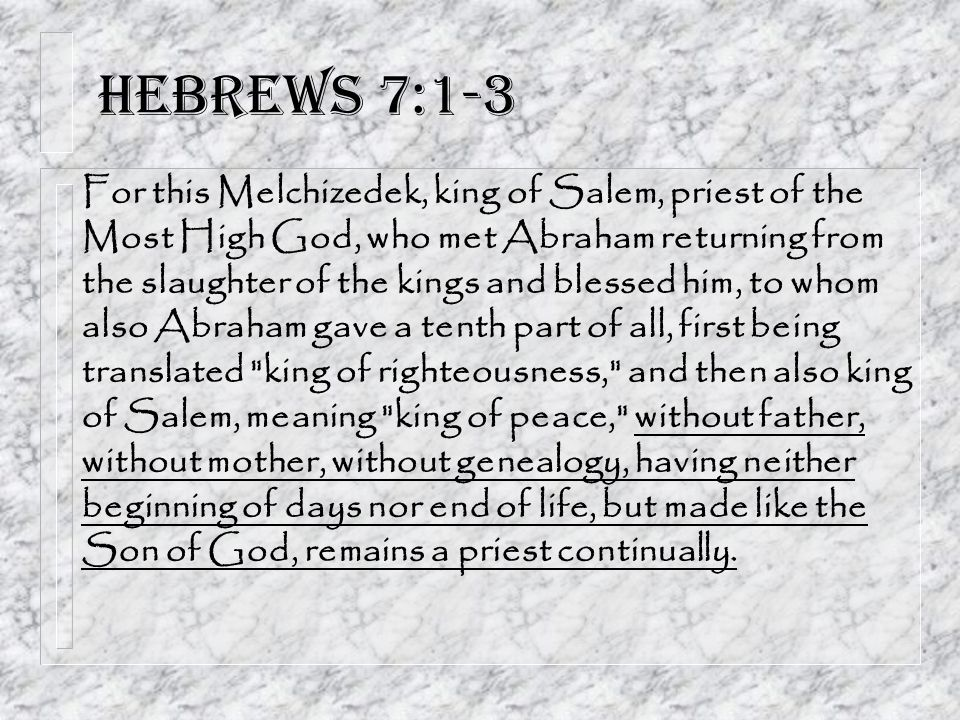 Hebrews 7:1-3 For this Melchizedek, king of Salem, priest of the Most High God, who met Abraham returning from the slaughter of the kings and blessed him, to whom also Abraham gave a tenth part of all, first being translated king of righteousness, and then also king of Salem, meaning king of peace, without father, without mother, without genealogy, having neither beginning of days nor end of life, but made like the Son of God, remains a priest continually.