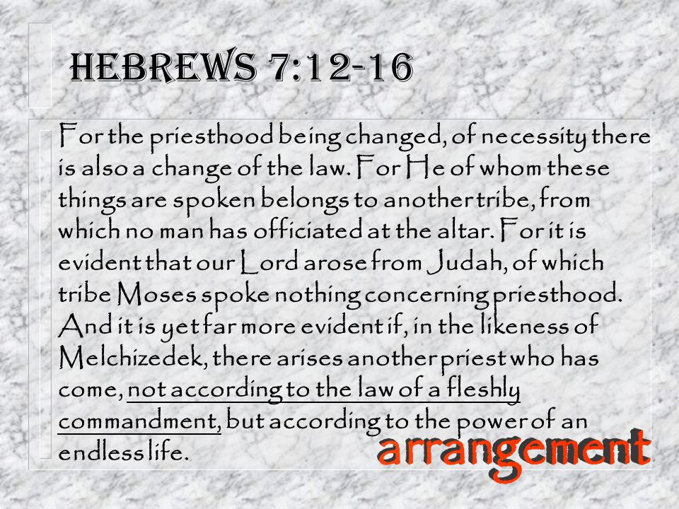 Hebrews 7:12-16 For the priesthood being changed, of necessity there is also a change of the law.