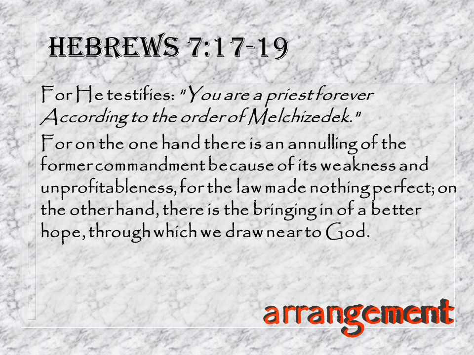 Hebrews 7:17-19 For He testifies: You are a priest forever According to the order of Melchizedek. For on the one hand there is an annulling of the former commandment because of its weakness and unprofitableness, for the law made nothing perfect; on the other hand, there is the bringing in of a better hope, through which we draw near to God.