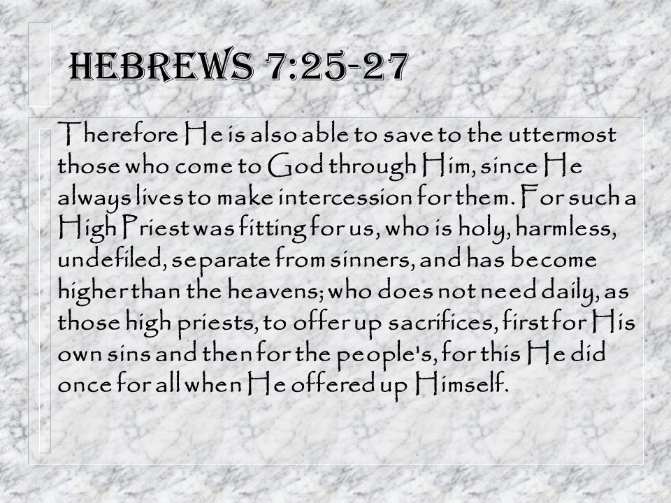 Hebrews 7:25-27 Therefore He is also able to save to the uttermost those who come to God through Him, since He always lives to make intercession for them.