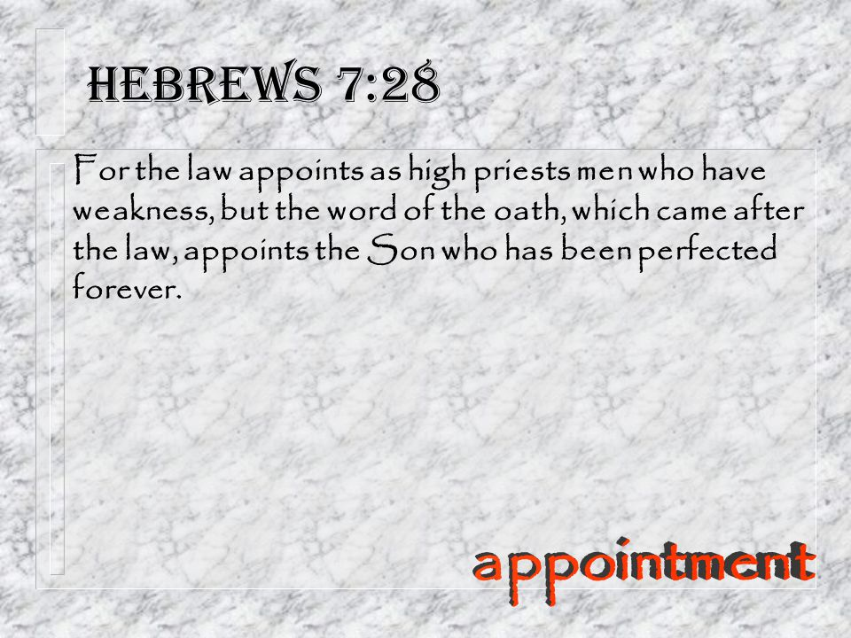 Hebrews 7:28 For the law appoints as high priests men who have weakness, but the word of the oath, which came after the law, appoints the Son who has been perfected forever.