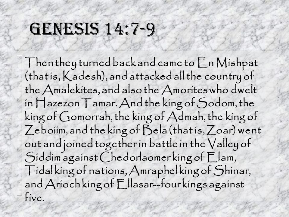 Genesis 14:7-9 Then they turned back and came to En Mishpat (that is, Kadesh), and attacked all the country of the Amalekites, and also the Amorites who dwelt in Hazezon Tamar.
