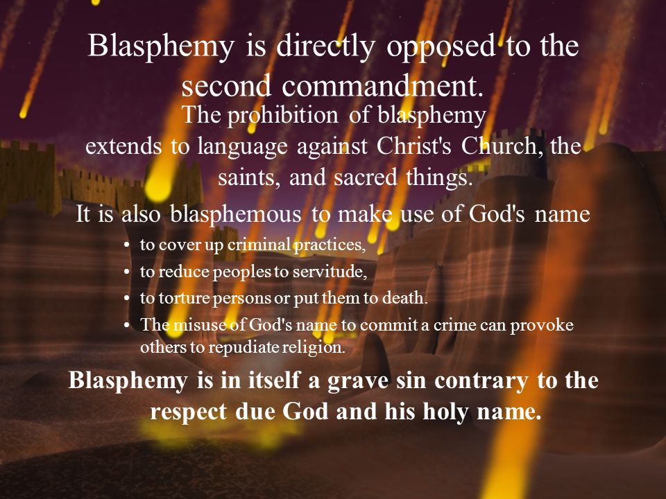 Blasphemy is directly opposed to the second commandment. The prohibition of blasphemy extends to language against Christ's Church, the saints, and sac