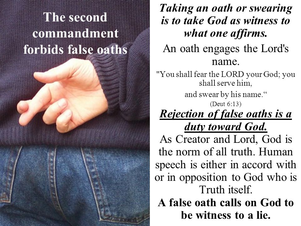 The second commandment forbids false oaths Taking an oath or swearing is to take God as witness to what one affirms. An oath engages the Lord's name.