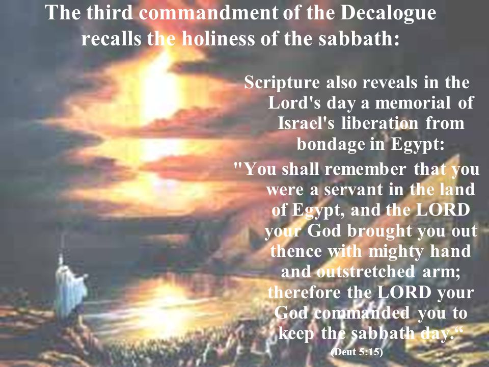 The third commandment of the Decalogue recalls the holiness of the sabbath: Scripture also reveals in the Lord's day a memorial of Israel's liberation