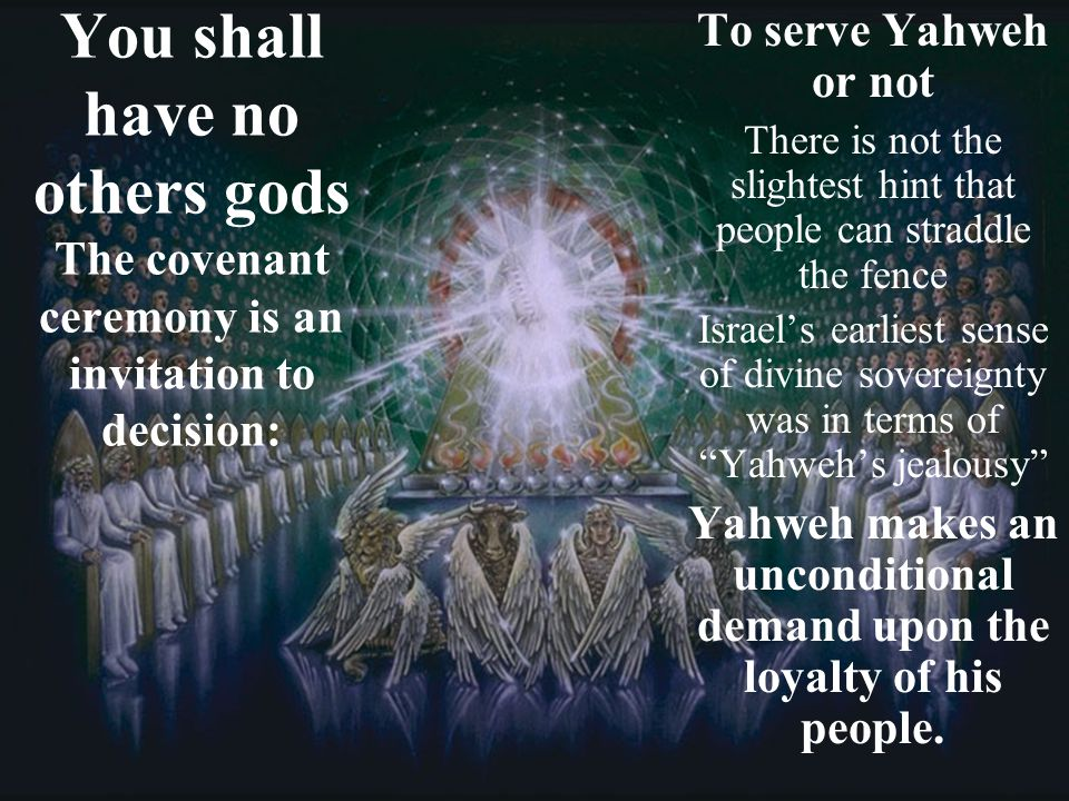 You shall have no others gods The covenant ceremony is an invitation to decision: To serve Yahweh or not There is not the slightest hint that people c