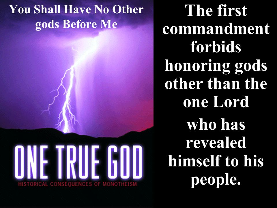 You Shall Have No Other gods Before Me The first commandment forbids honoring gods other than the one Lord who has revealed himself to his people.
