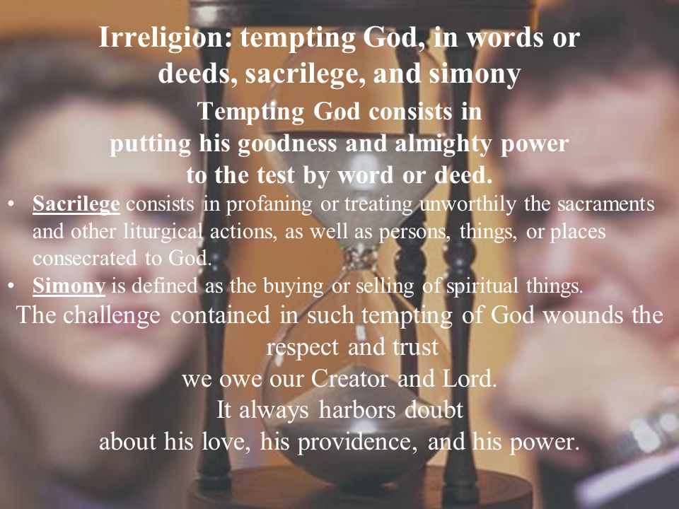 Irreligion: tempting God, in words or deeds, sacrilege, and simony Tempting God consists in putting his goodness and almighty power to the test by wor