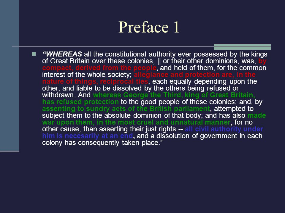Preface 1 WHEREAS all the constitutional authority ever possessed by the kings of Great Britain over these colonies, || or their other dominions, was, by compact, derived from the people, and held of them, for the common interest of the whole society; allegiance and protection are, in the nature of things, reciprocal ties, each equally depending upon the other, and liable to be dissolved by the others being refused or withdrawn.