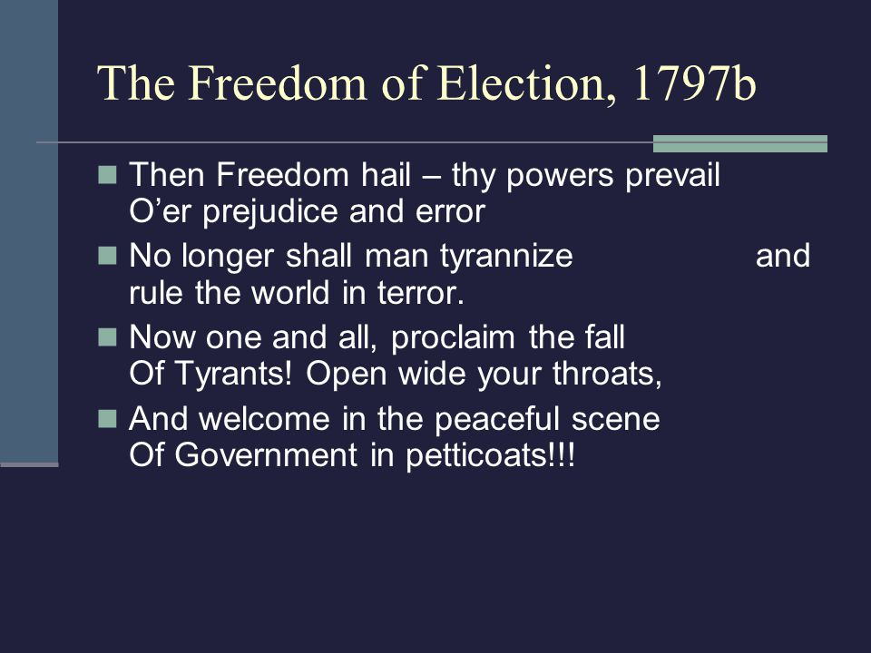The Freedom of Election, 1797b Then Freedom hail – thy powers prevail O'er prejudice and error No longer shall man tyrannize and rule the world in terror.