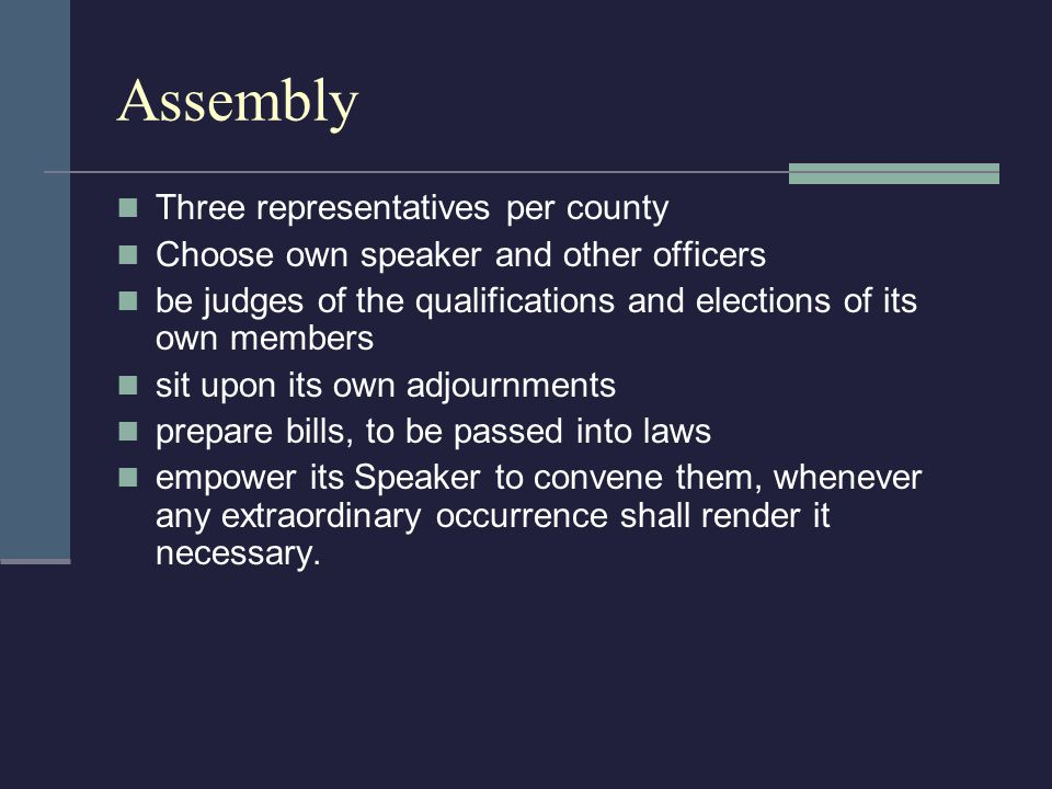 Assembly Three representatives per county Choose own speaker and other officers be judges of the qualifications and elections of its own members sit upon its own adjournments prepare bills, to be passed into laws empower its Speaker to convene them, whenever any extraordinary occurrence shall render it necessary.