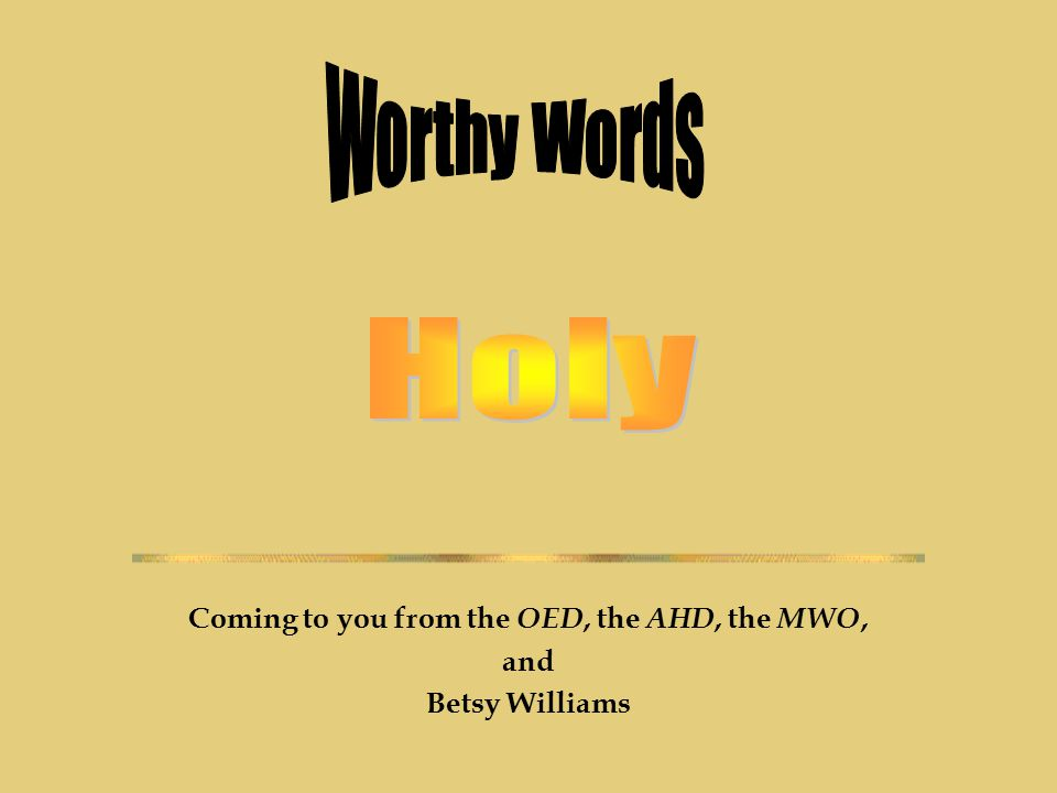Coming to you from the OED, the AHD, the MWO, and Betsy Williams