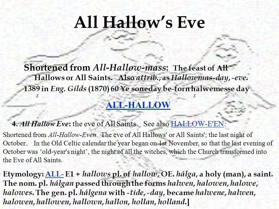 All Hallow's Eve Shortened from All-Hallow-mass : The feast of All Hallows or All Saints.
