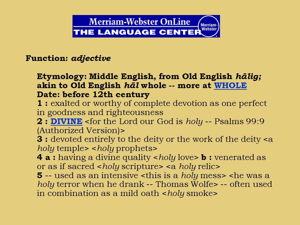 Function: adjective Etymology: Middle English, from Old English hālig; akin to Old English hāl whole -- more at WHOLE Date: before 12th century 1 : ex