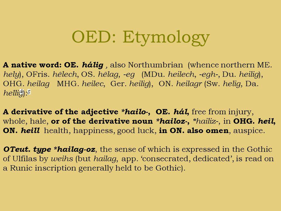 OED: Etymology A native word: OE. hálig, also Northumbrian (whence northern ME. hely ), OFris. hêlech, OS. hêlag, -eg (MDu. heilech, -egh-, Du. heilig
