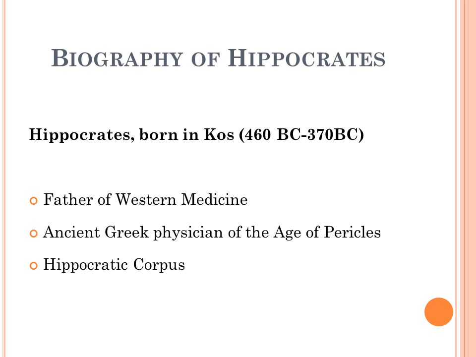 B IOGRAPHY OF H IPPOCRATES Hippocrates, born in Kos (460 BC-370BC) Father of Western Medicine Ancient Greek physician of the Age of Pericles Hippocratic Corpus