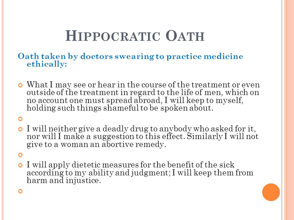 H IPPOCRATIC O ATH Oath taken by doctors swearing to practice medicine ethically: What I may see or hear in the course of the treatment or even outside of the treatment in regard to the life of men, which on no account one must spread abroad, I will keep to myself, holding such things shameful to be spoken about.