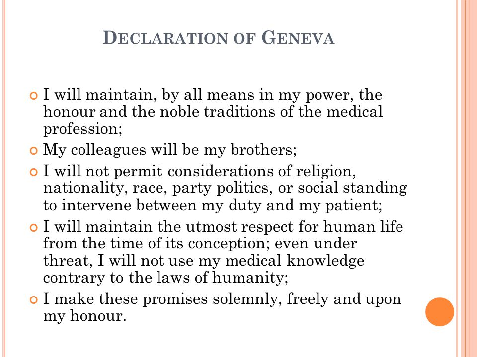 D ECLARATION OF G ENEVA I will maintain, by all means in my power, the honour and the noble traditions of the medical profession; My colleagues will be my brothers; I will not permit considerations of religion, nationality, race, party politics, or social standing to intervene between my duty and my patient; I will maintain the utmost respect for human life from the time of its conception; even under threat, I will not use my medical knowledge contrary to the laws of humanity; I make these promises solemnly, freely and upon my honour.